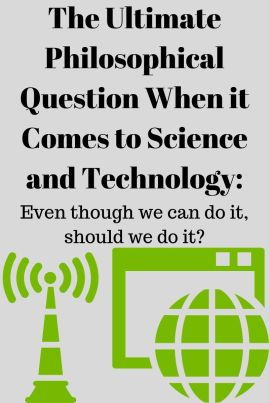 The Ultimate Philosophical Question When it Comes to Science and Technology_